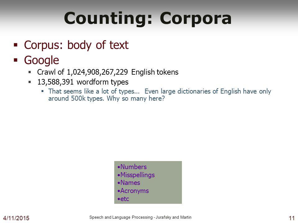 4/11/2015 Speech and Language Processing - Jurafsky and Martin 11 Counting: Corpora  Corpus: body of text  Google  Crawl of 1,024,908,267,229 Engli