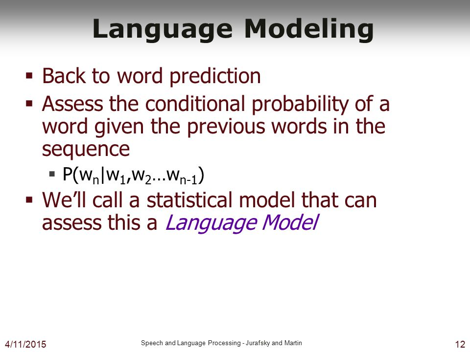4/11/2015 Speech and Language Processing - Jurafsky and Martin 12 Language Modeling  Back to word prediction  Assess the conditional probability of