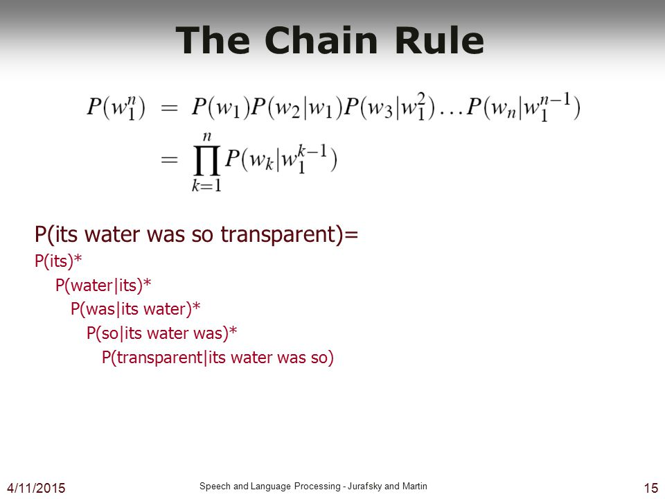 4/11/2015 Speech and Language Processing - Jurafsky and Martin 15 The Chain Rule P(its water was so transparent)= P(its)* P(water|its)* P(was|its wate