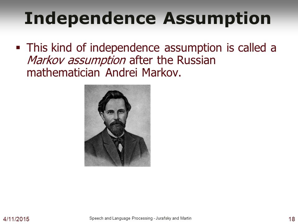4/11/2015 Speech and Language Processing - Jurafsky and Martin 18 Independence Assumption  This kind of independence assumption is called a Markov as