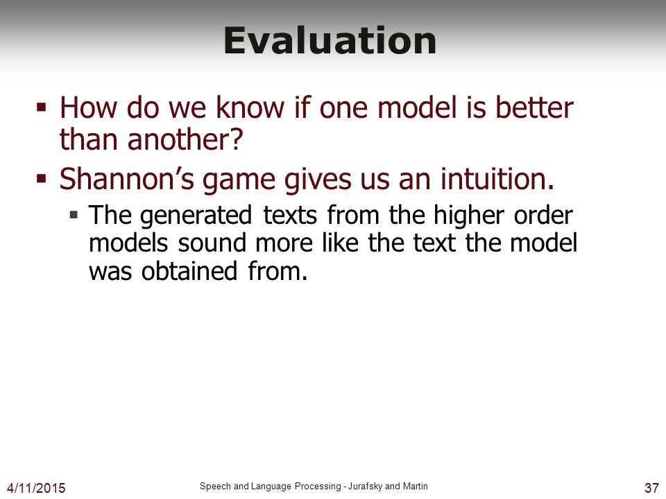 4/11/2015 Speech and Language Processing - Jurafsky and Martin 37 Evaluation  How do we know if one model is better than another?  Shannon's game gi