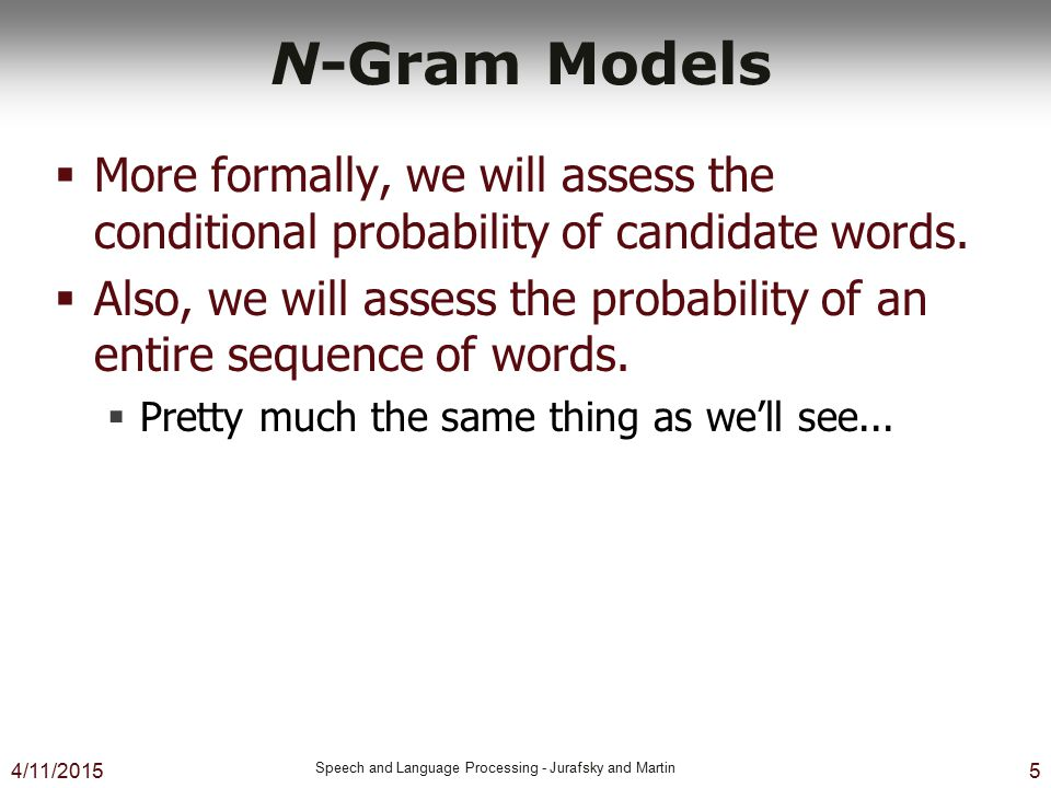 4/11/2015 Speech and Language Processing - Jurafsky and Martin 5 N-Gram Models  More formally, we will assess the conditional probability of candidat