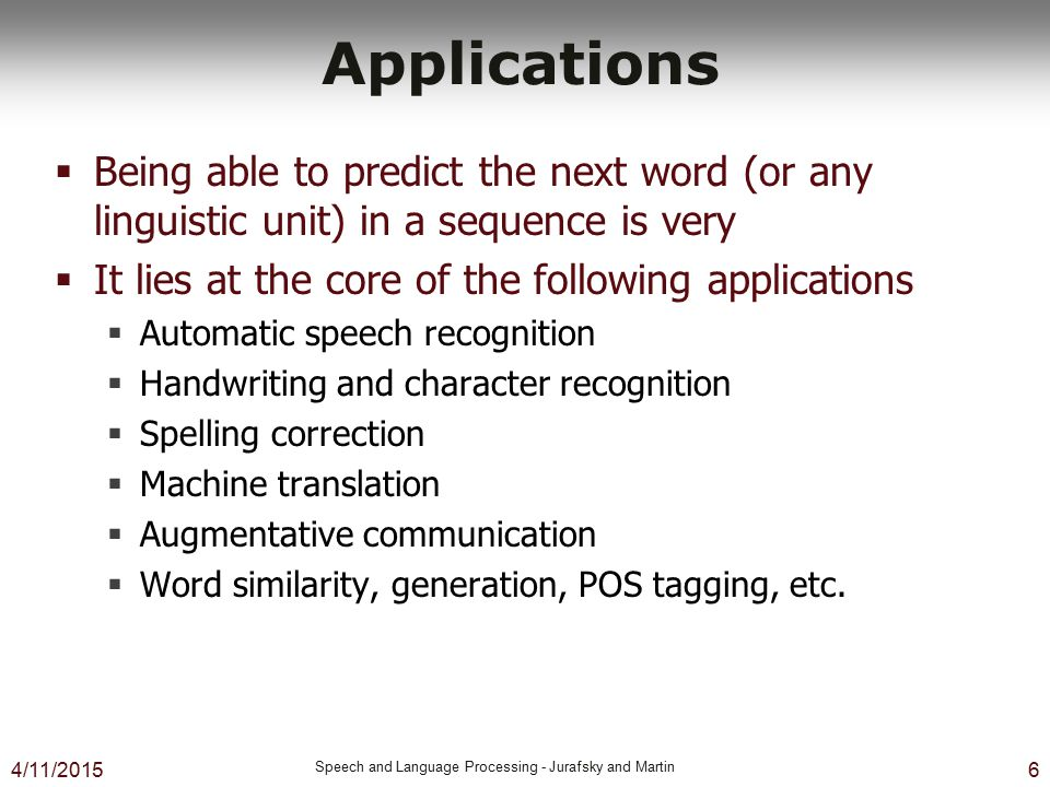 4/11/2015 Speech and Language Processing - Jurafsky and Martin 6 Applications  Being able to predict the next word (or any linguistic unit) in a sequ