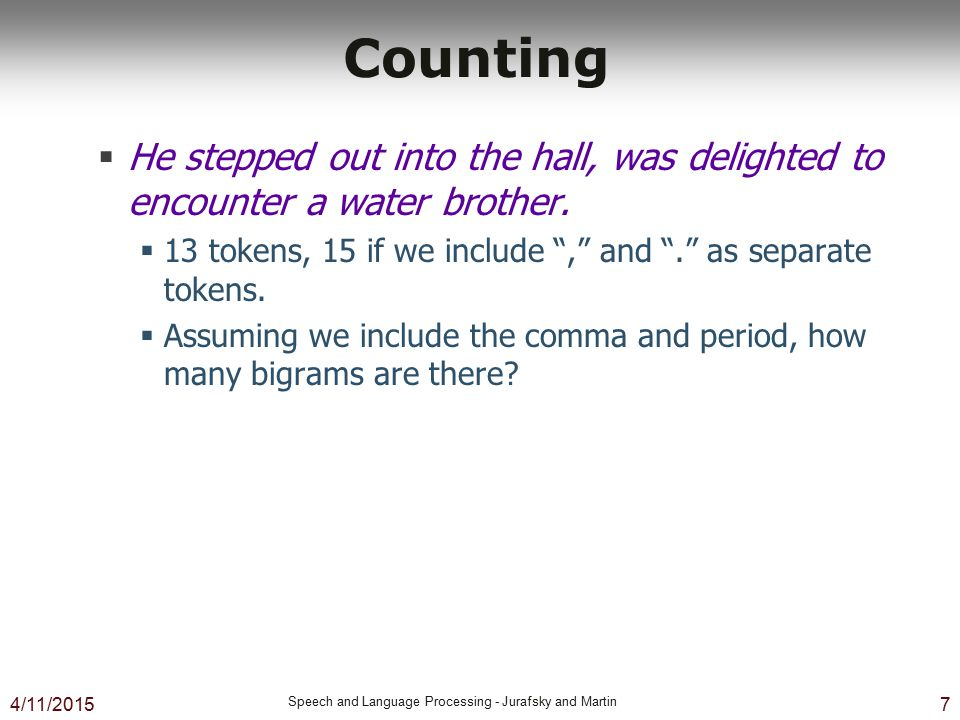 4/11/2015 Speech and Language Processing - Jurafsky and Martin 8 Counting  Not always that simple  I do uh main- mainly business data processing  Spoken language poses various challenges.