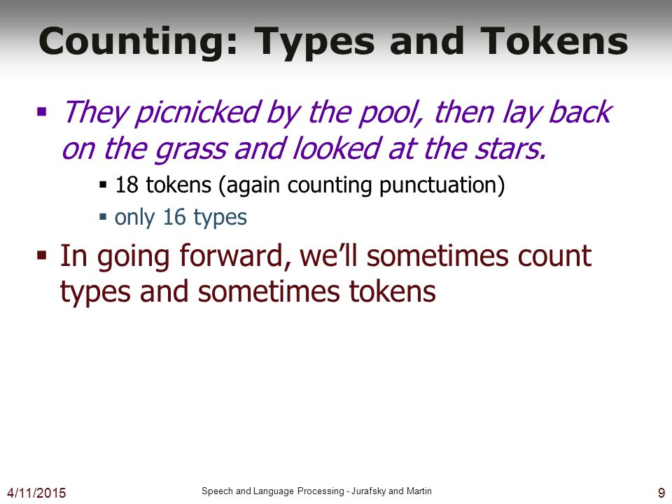 4/11/2015 Speech and Language Processing - Jurafsky and Martin 9 Counting: Types and Tokens  They picnicked by the pool, then lay back on the grass a