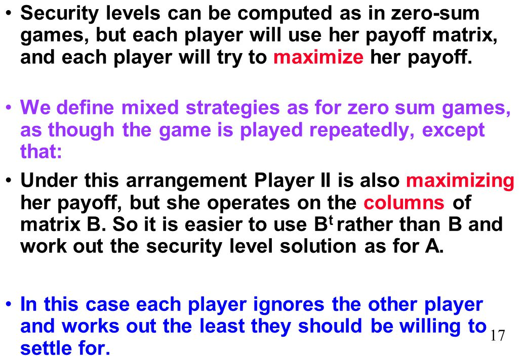 17 Security levels can be computed as in zero-sum games, but each player will use her payoff matrix, and each player will try to maximize her payoff.
