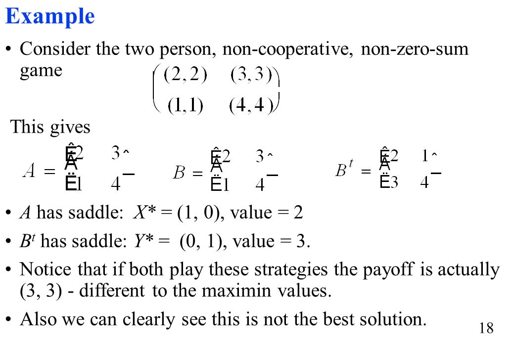 18 Consider the two person, non-cooperative, non-zero-sum game This gives A has saddle: X* = (1, 0), value = 2 B t has saddle: Y* = (0, 1), value = 3.