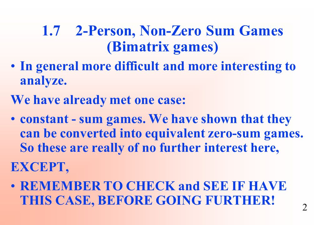2 1.7 2-Person, Non-Zero Sum Games (Bimatrix games) In general more difficult and more interesting to analyze. We have already met one case: constant