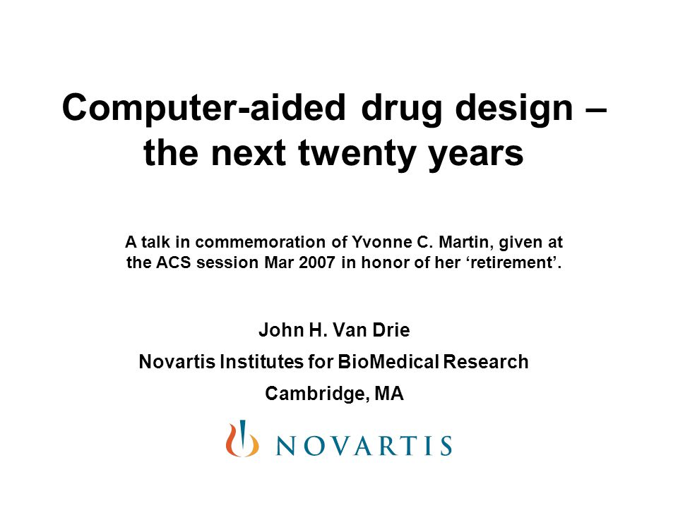 Computer-aided drug design – the next twenty years John H. Van Drie Novartis Institutes for BioMedical Research Cambridge, MA A talk in commemoration