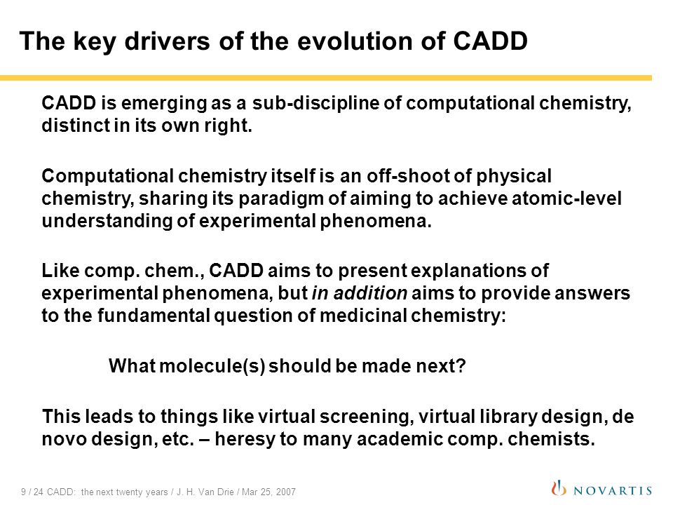 9 / 24 CADD: the next twenty years / J. H. Van Drie / Mar 25, 2007 The key drivers of the evolution of CADD CADD is emerging as a sub-discipline of co