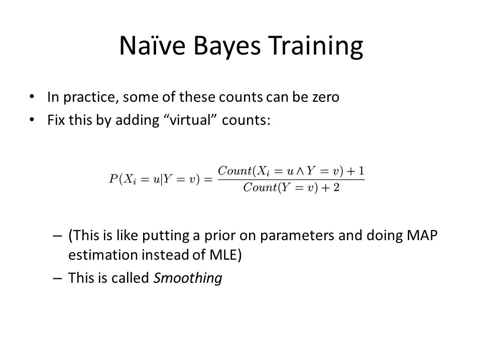 "Naïve Bayes Training In practice, some of these counts can be zero Fix this by adding ""virtual"" counts: – (This is like putting a prior on parameters"