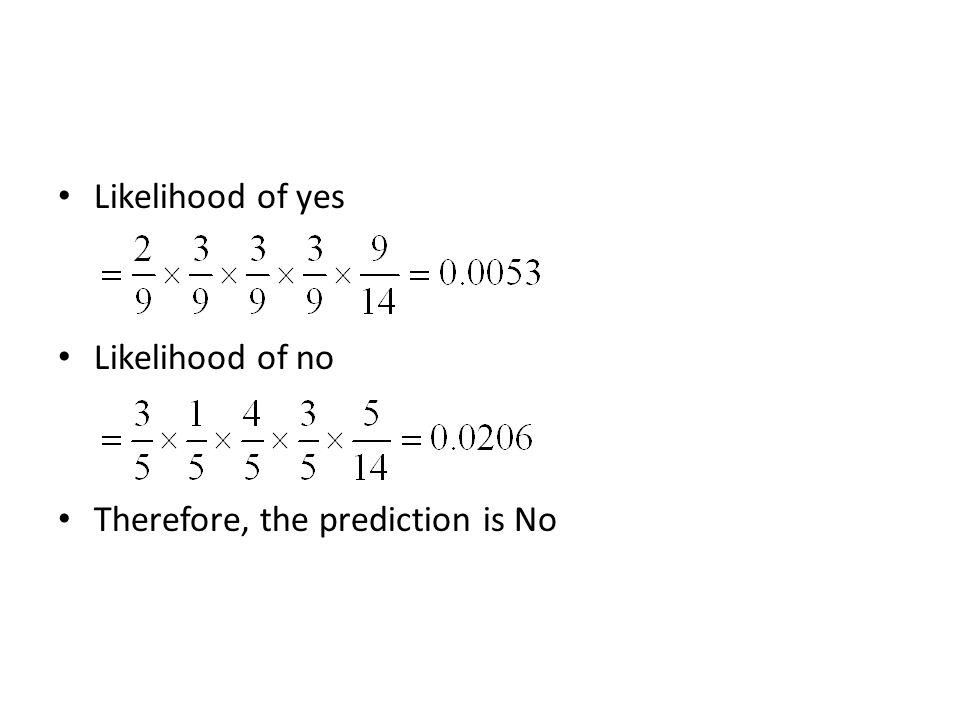 Likelihood of yes Likelihood of no Therefore, the prediction is No