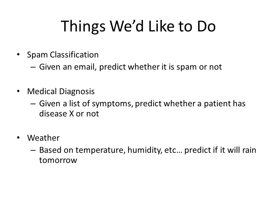 Things We'd Like to Do Spam Classification – Given an email, predict whether it is spam or not Medical Diagnosis – Given a list of symptoms, predict w