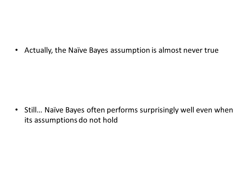 Actually, the Naïve Bayes assumption is almost never true Still… Naïve Bayes often performs surprisingly well even when its assumptions do not hold