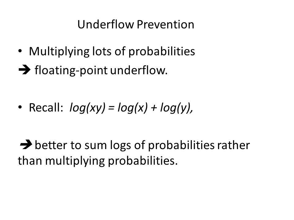 Underflow Prevention Multiplying lots of probabilities  floating-point underflow. Recall: log(xy) = log(x) + log(y),  better to sum logs of probabil