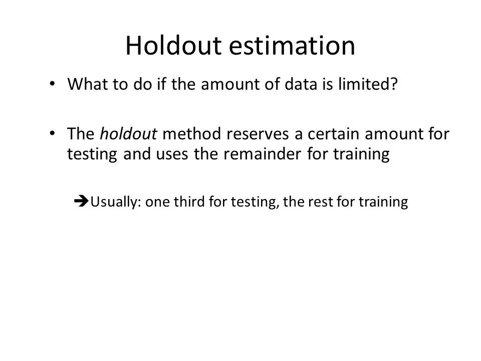 Holdout estimation What to do if the amount of data is limited? The holdout method reserves a certain amount for testing and uses the remainder for tr