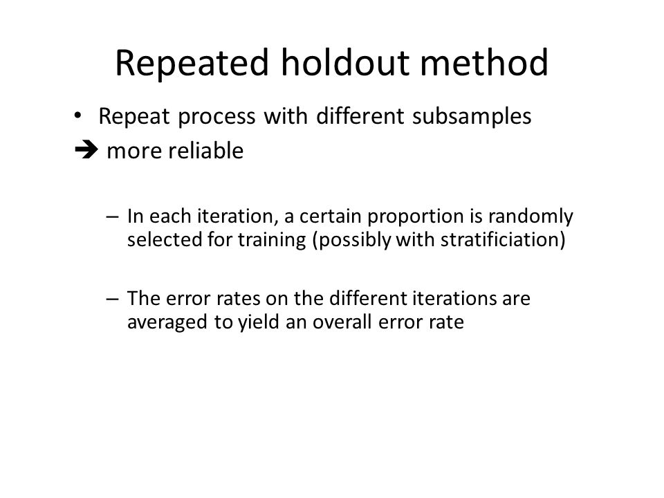 Repeated holdout method Repeat process with different subsamples  more reliable – In each iteration, a certain proportion is randomly selected for tr