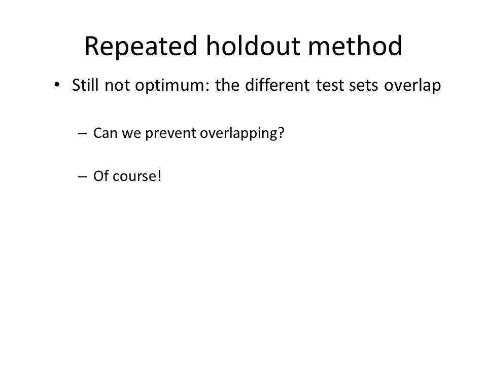 Repeated holdout method Still not optimum: the different test sets overlap – Can we prevent overlapping? – Of course!