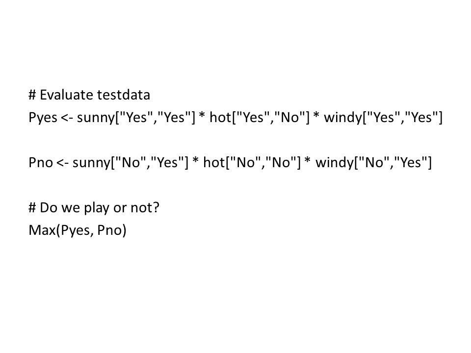 # Evaluate testdata Pyes <- sunny[ Yes , Yes ] * hot[ Yes , No ] * windy[ Yes , Yes ] Pno <- sunny[ No , Yes ] * hot[ No , No ] * windy[ No , Yes ] # Do we play or not.