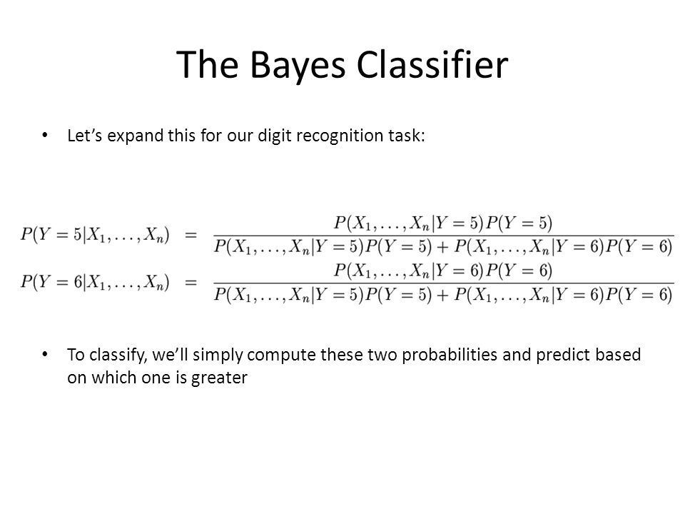 The Bayes Classifier Let's expand this for our digit recognition task: To classify, we'll simply compute these two probabilities and predict based on