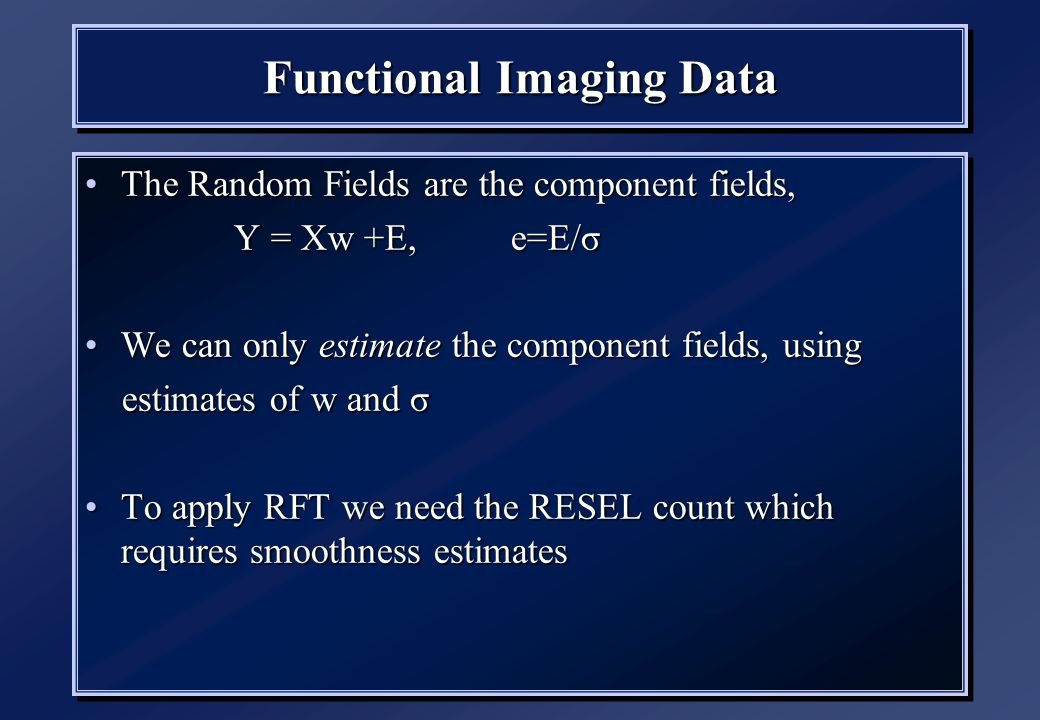 Functional Imaging Data The Random Fields are the component fields,The Random Fields are the component fields, Y = Xw +E, e=E/σ Y = Xw +E, e=E/σ We can only estimate the component fields, usingWe can only estimate the component fields, using estimates of w and σ estimates of w and σ To apply RFT we need the RESEL count which requires smoothness estimatesTo apply RFT we need the RESEL count which requires smoothness estimates The Random Fields are the component fields,The Random Fields are the component fields, Y = Xw +E, e=E/σ Y = Xw +E, e=E/σ We can only estimate the component fields, usingWe can only estimate the component fields, using estimates of w and σ estimates of w and σ To apply RFT we need the RESEL count which requires smoothness estimatesTo apply RFT we need the RESEL count which requires smoothness estimates