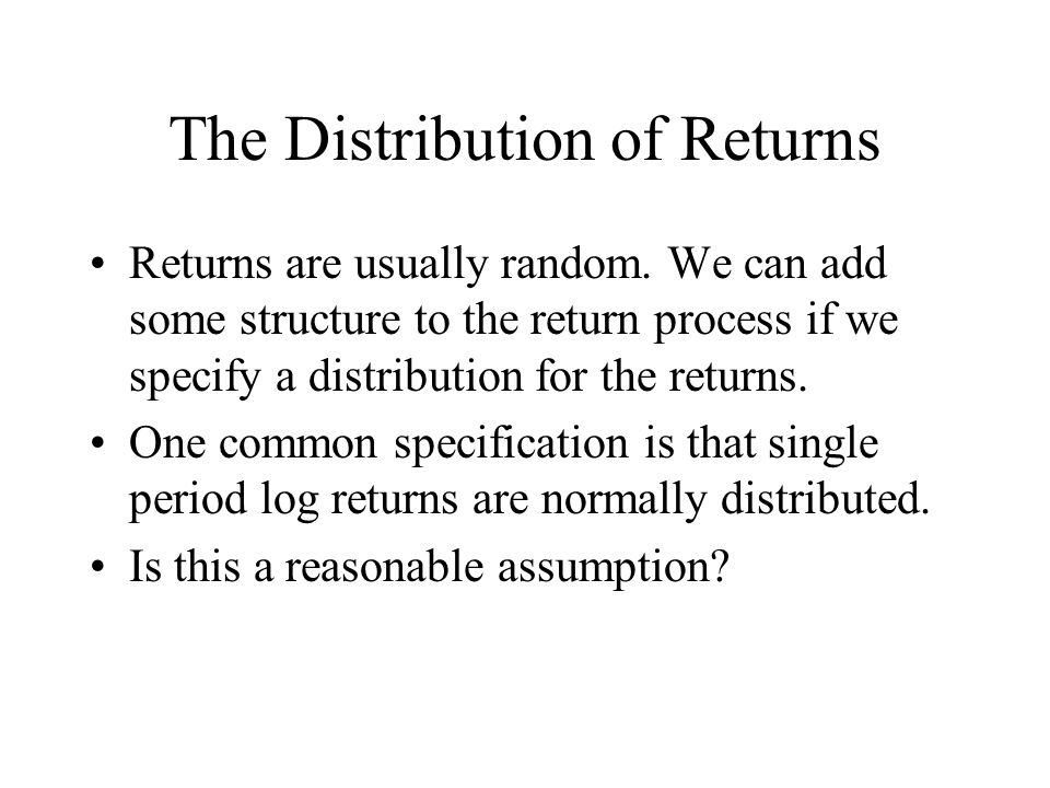 The Distribution of Returns Returns are usually random. We can add some structure to the return process if we specify a distribution for the returns.