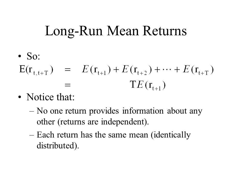 Long-Run Mean Returns So: Notice that: –No one return provides information about any other (returns are independent). –Each return has the same mean (