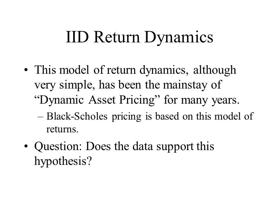 """IID Return Dynamics This model of return dynamics, although very simple, has been the mainstay of """"Dynamic Asset Pricing"""" for many years. –Black-Schol"""