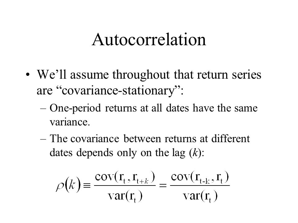 """Autocorrelation We'll assume throughout that return series are """"covariance-stationary"""": –One-period returns at all dates have the same variance. –The"""