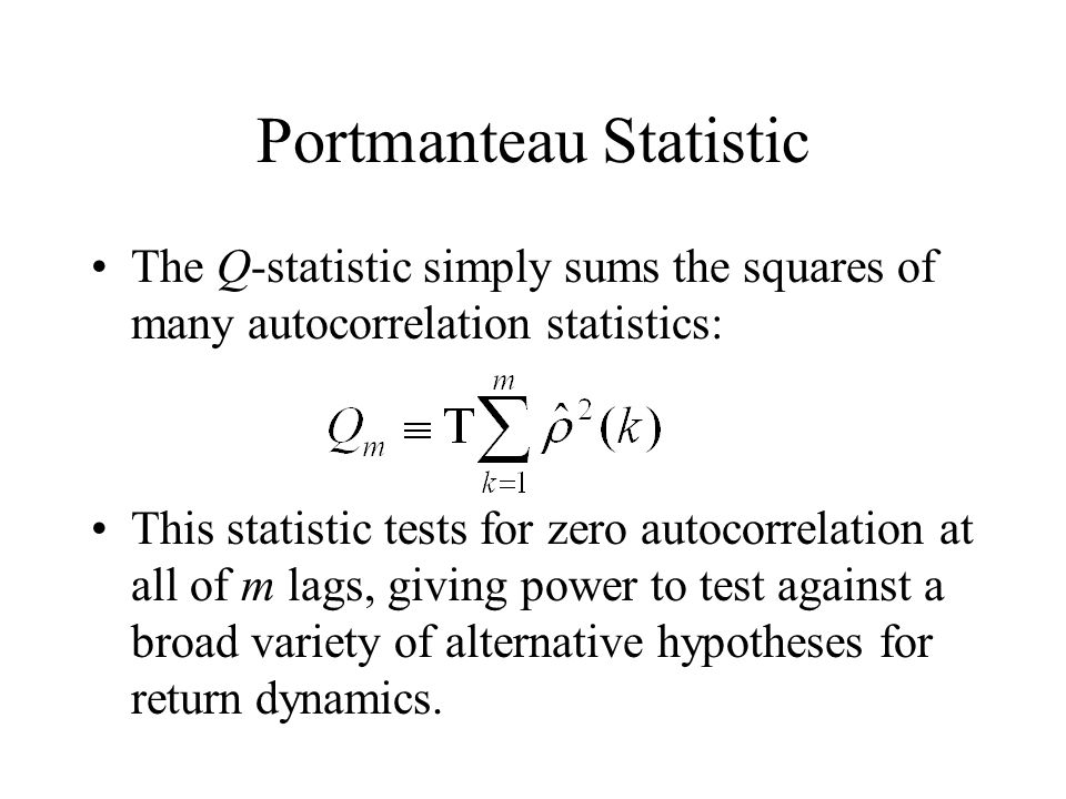 Portmanteau Statistic The Q-statistic simply sums the squares of many autocorrelation statistics: This statistic tests for zero autocorrelation at all