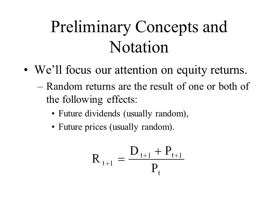 Preliminary Concepts and Notation Note that returns are the sum of two components: –The Dividend Yield: –The Capital Gain: