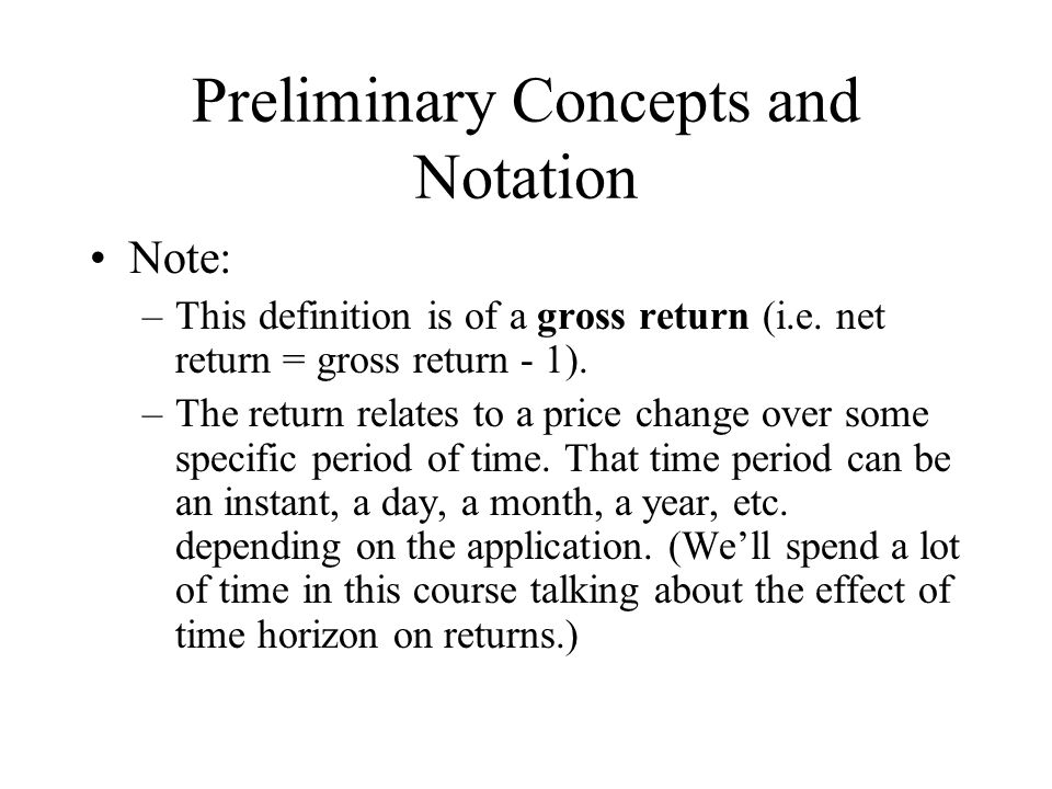 Preliminary Concepts and Notation Note: –This definition is of a gross return (i.e. net return = gross return - 1). –The return relates to a price cha