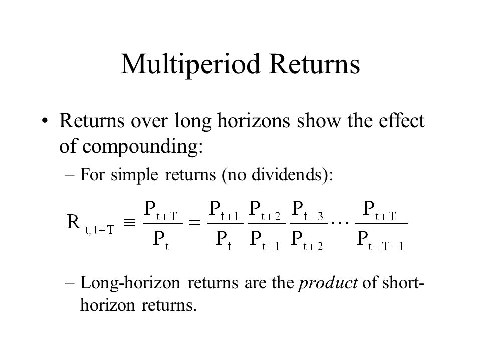 Multiperiod Returns Returns over long horizons show the effect of compounding: –For simple returns (no dividends): –Long-horizon returns are the produ