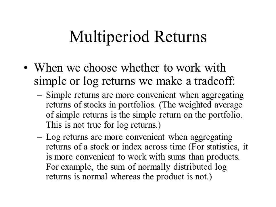 Multiperiod Returns When we choose whether to work with simple or log returns we make a tradeoff: –Simple returns are more convenient when aggregating