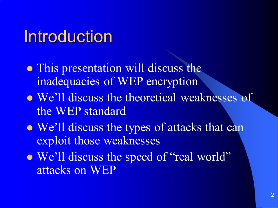 2 Introduction This presentation will discuss the inadequacies of WEP encryption We'll discuss the theoretical weaknesses of the WEP standard We'll di