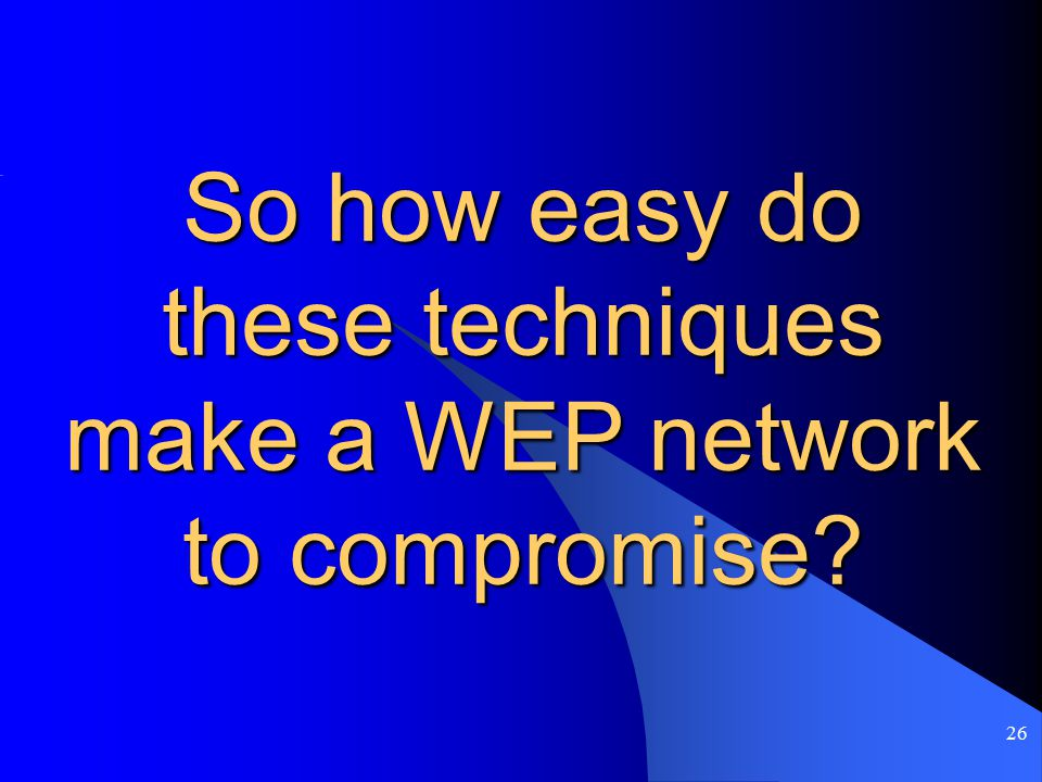 26 So how easy do these techniques make a WEP network to compromise?