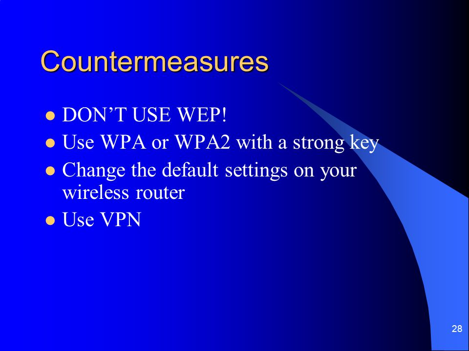 28 Countermeasures DON'T USE WEP! Use WPA or WPA2 with a strong key Change the default settings on your wireless router Use VPN