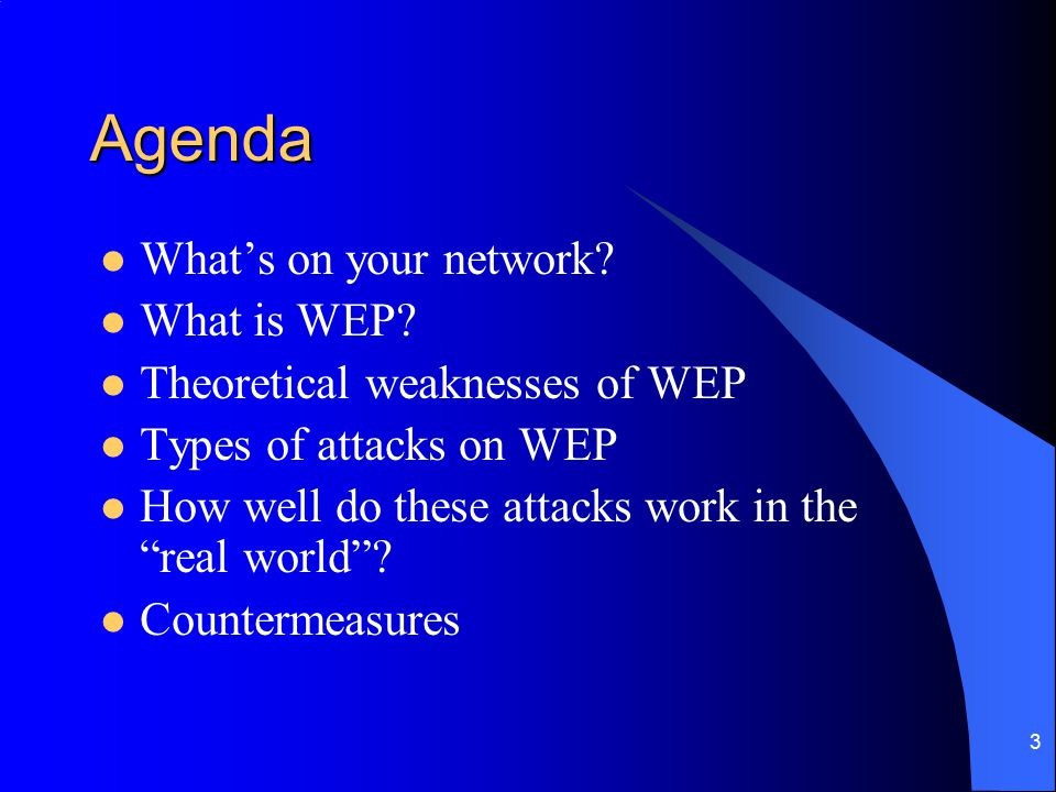 "3 Agenda What's on your network? What is WEP? Theoretical weaknesses of WEP Types of attacks on WEP How well do these attacks work in the ""real world"""