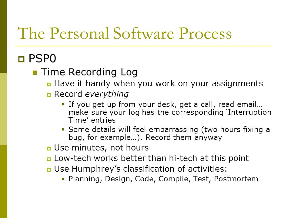 The Personal Software Process  PSP0 Time Recording Log  Have it handy when you work on your assignments  Record everything  If you get up from your desk, get a call, read email… make sure your log has the corresponding 'Interruption Time' entries  Some details will feel embarrassing (two hours fixing a bug, for example…).