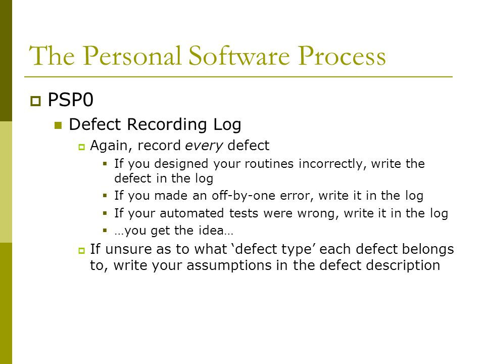 The Personal Software Process  PSP0 Defect Recording Log  Again, record every defect  If you designed your routines incorrectly, write the defect in the log  If you made an off-by-one error, write it in the log  If your automated tests were wrong, write it in the log  …you get the idea…  If unsure as to what 'defect type' each defect belongs to, write your assumptions in the defect description