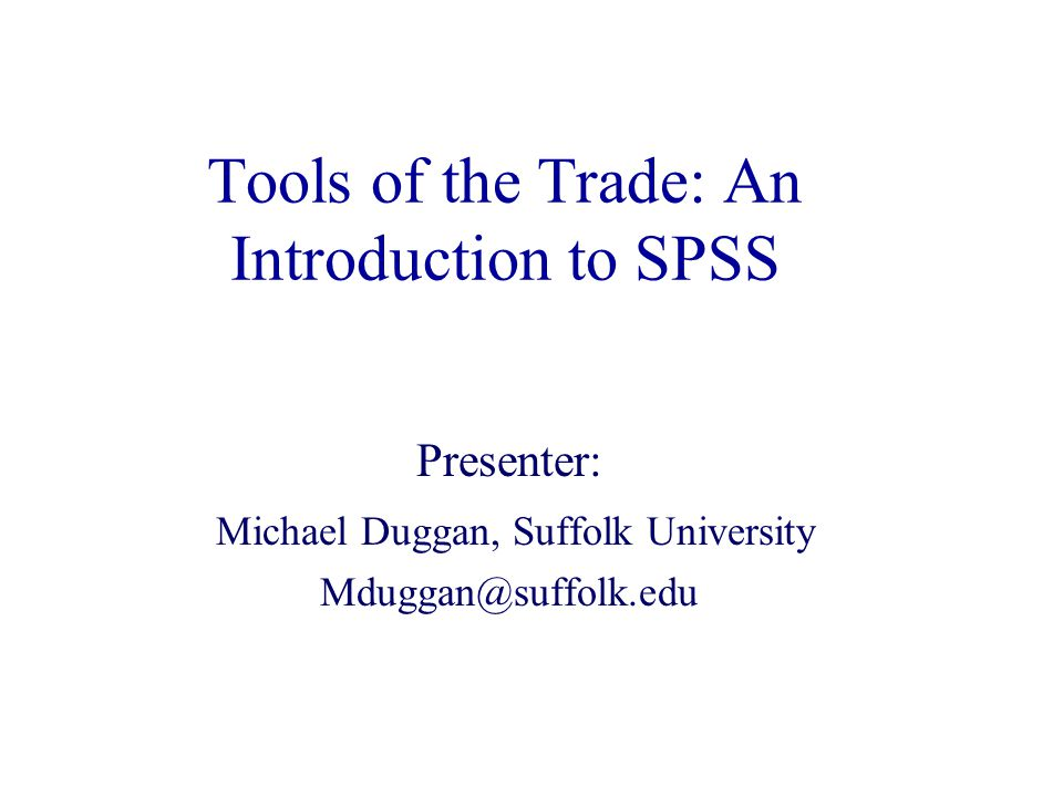 Tools of the Trade: An Introduction to SPSS Presenter: Michael Duggan, Suffolk University