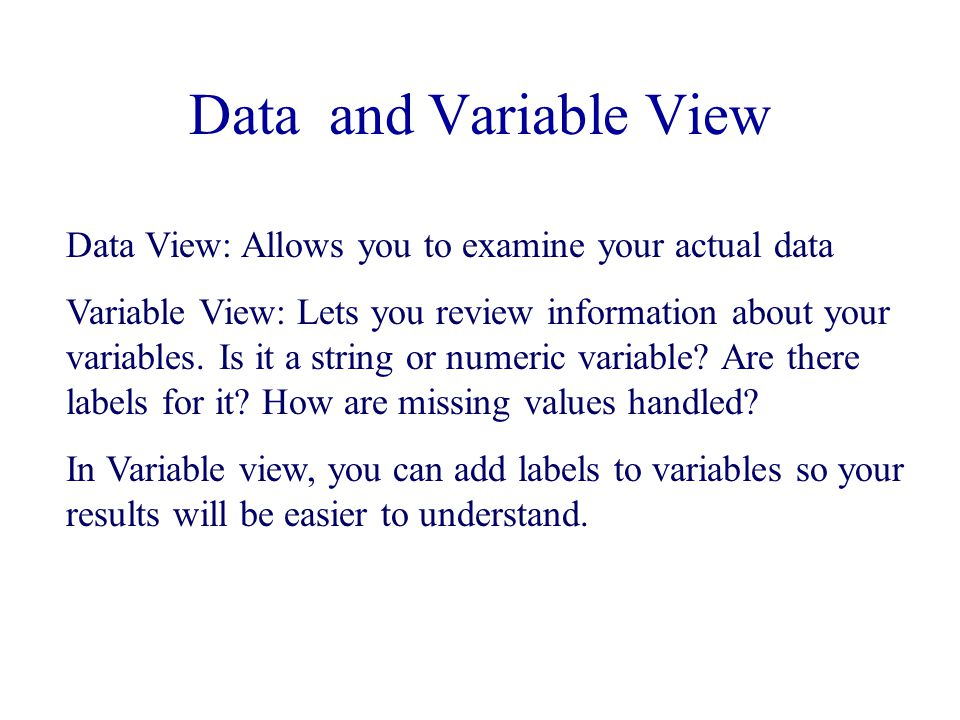 Data and Variable View Data View: Allows you to examine your actual data Variable View: Lets you review information about your variables.