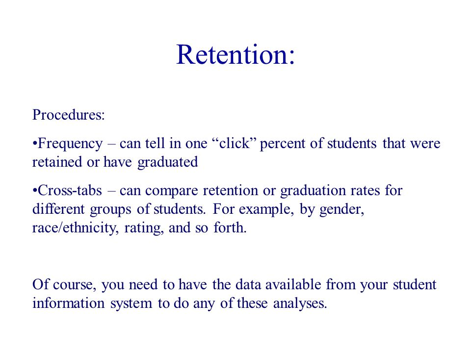 Retention: Procedures: Frequency – can tell in one click percent of students that were retained or have graduated Cross-tabs – can compare retention or graduation rates for different groups of students.