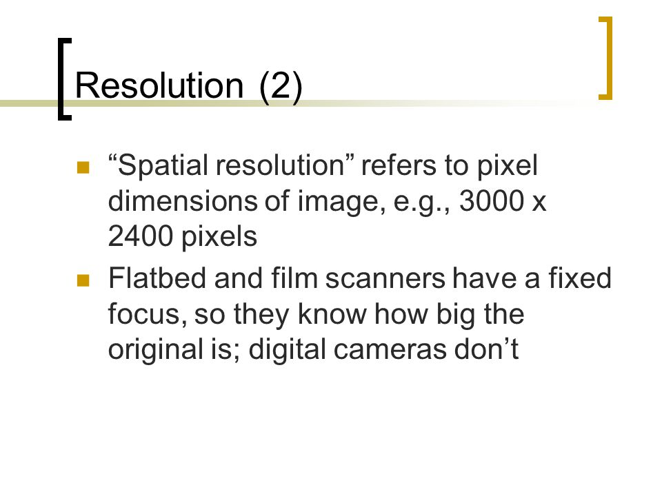 "Resolution (2) ""Spatial resolution"" refers to pixel dimensions of image, e.g., 3000 x 2400 pixels Flatbed and film scanners have a fixed focus, so the"