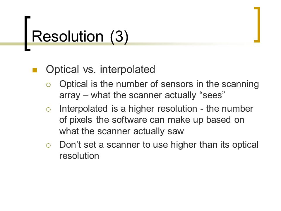 "Resolution (3) Optical vs. interpolated  Optical is the number of sensors in the scanning array – what the scanner actually ""sees""  Interpolated is"