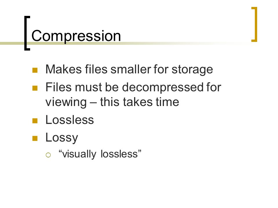 Compression Makes files smaller for storage Files must be decompressed for viewing – this takes time Lossless Lossy  visually lossless