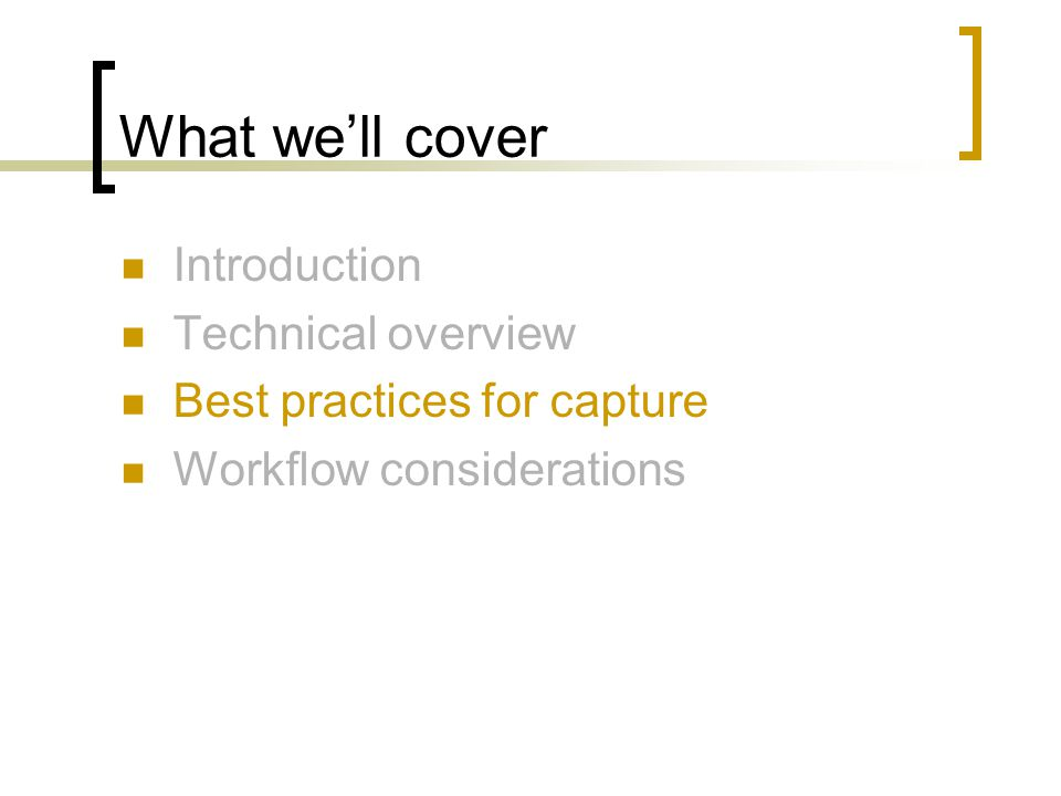 What we'll cover Introduction Technical overview Best practices for capture Workflow considerations