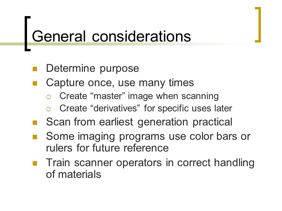 General considerations Determine purpose Capture once, use many times  Create master image when scanning  Create derivatives for specific uses later Scan from earliest generation practical Some imaging programs use color bars or rulers for future reference Train scanner operators in correct handling of materials