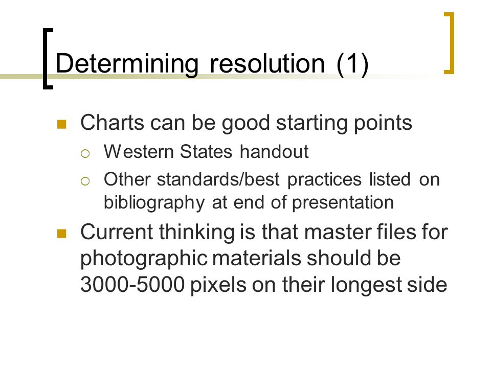 Determining resolution (1) Charts can be good starting points  Western States handout  Other standards/best practices listed on bibliography at end of presentation Current thinking is that master files for photographic materials should be 3000-5000 pixels on their longest side