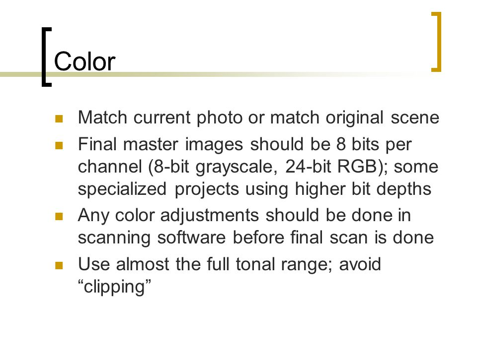 Color Match current photo or match original scene Final master images should be 8 bits per channel (8-bit grayscale, 24-bit RGB); some specialized projects using higher bit depths Any color adjustments should be done in scanning software before final scan is done Use almost the full tonal range; avoid clipping